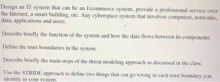 Design an IT system that can be an Ecommerce system, provide a professional service over the Internet, a smart building, etc. Any cyberspace system that involves computers, networks, data, applications and users Describe briefly the function of the system and how the data flows between its components. Define the trust boundaries in the system. Describe briefly the main steps of the threat modeling approach as discussed in the class Use the STRIDE approach to define two things that can go wrong in each trust boundary you identify in your system