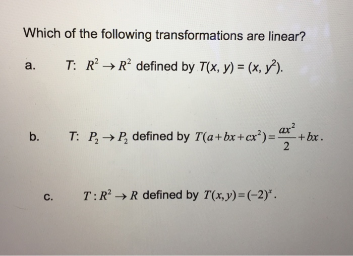 Which of the following transformations are linear? a. T R2 R defined by TOx, y) (x, y). b. T P P defined by a x Cex bx c. T: R2 R defined by T(x,y) (-2).