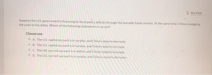 See Hint Suppose the U.S government is financing its fiscal policy defic the yuan to the dollar. Which of the following statements is correct? its through the loanable funds market. At the same time, China is pegging Choose one: A. The U.S capital account is in surplus, and Chinas exports decrease B. The U.S capital account is in surplus, and Chinas exports increase C.The US current account is in deficit, and Chinas imports increase D. The U.S current account is in surplus,and Chinas exports dec crease