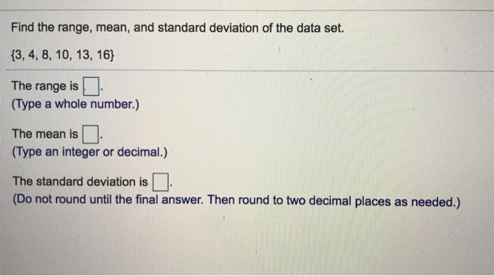 Find the range, mean, and standard deviation of the data set. 13, 4, 8, 10, 13, 16) The range is□ (Type a whole number.) The mean is (Type an integer or decimal.) The standard deviation is (Do not round until the final answer. Then round to two decimal places as needed.)