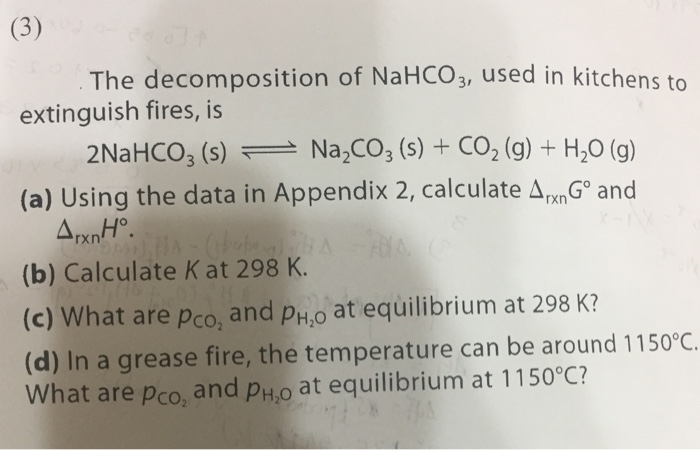 The decomposition of NaHCO3, used in kit extinguish fires, is 2NaHCO3 (s) Na CO3 (s) + CO2 (g) + H20 (g) (a) Using the data in Appendix 2, calculate ΔrxnG and (b) Calculate Kat 298 K (c) What are pco, and pH,o at equilibrium at 298 K? (d) In a grease fire, the temperature can be around 1150°C What are pco, and pho at equilibrium at 1150°C?