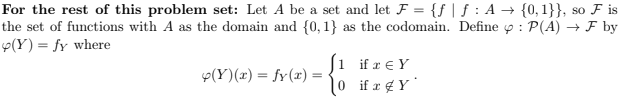 For the rest of this problem set: Let A be a set and let F = {f | f : A → {0,1}), so F is the set of functions with A as the domain and (0, 1) as the codomain. Define p P(A)F by (Y) = fy where y(Y)(z) = fy(z) = 0 if y