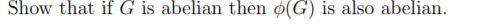 Show that if G is abelian then φ(G) is also abelian.