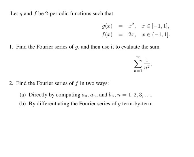 Let g and f be 2-periodic functions such that 1. Find the Fourier series of g, and then use it to evaluate the sum 2. Find the Fourier series of f in two ways (a) Directly by computing ao, a and br n 3 1, 2, 3, (b) By differentiating the Fourier series of g term-by-term.