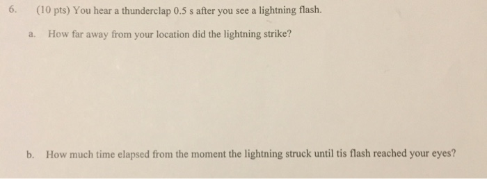 6. (10 pts) You hear a thunderclap 0.5 s after you see a lightning flash. a. How far away from your location did the lightning strike? b. How much time elapsed from the moment the lightning struck until tis flash reached your eyes?