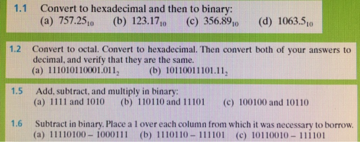 1.1 Convert to hexadecimal and then to binary: (a) 757.2510 (b) 123.17 (c) 356.891o (d) 1063.5, 1.2 Convert to octal. Convert to hexadecimal. Then convert both of your answers to decimal, and verify that they are the same. (a) 111010110001.0112 (b) 10110011101.11 1.5 Add, subtract, and multiply in binary: (a) 1111 and 1010 (b) 110110 and 11101 (c) 100100 and 10110 1.6 Subtract in binary. Place a 1 over each column from which it was necessary to borrow (a) 11110100-1000111 (b) 1110110 111101 (c) 10110010 111101 ()()()|