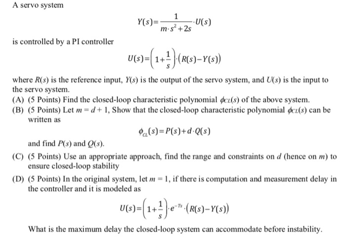 A servo system Y(s)U(s) m-s2 +2s is controlled by a PI controller where R(s) is the reference input, Y(s) is the output of the servo system, and (s) is the input to the servo system. (A) (5 Points) Find the closed-loop characteristic polynomial cs) of the above system. (B) (5 Points) Let m d+1, Show that the closed-loop characteristic polynomial qkz(s) can be written as (s)-P(s) + dg(s) C) (5 Points) Use an appropriate approach, find the range and constraints on d (hence on m) to D) (5 Points) In the original system, let , f there is computation and measurement delay in and find P(s) and Q(s) ensure closed-loop stability the controller and it is modeled as What is the maximum delay the closed-loop system can accommodate before instability.