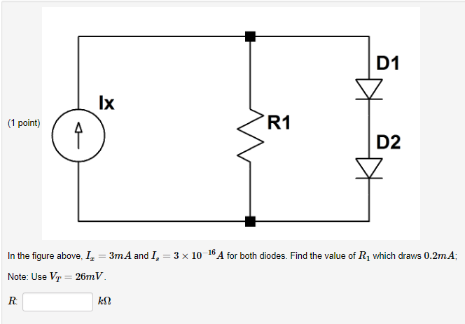 D1 lx (1 point) D2 In the figure above. 1,-3mA and 1,-3 x 10-16A for both diodes. Find the value of R1 which draws 0.2mA Note: Use VT 26mV
