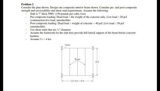 Problem 2 Consider the plan shown. Design one composite interior beam shown. Consider pre- and post-composite strength and se