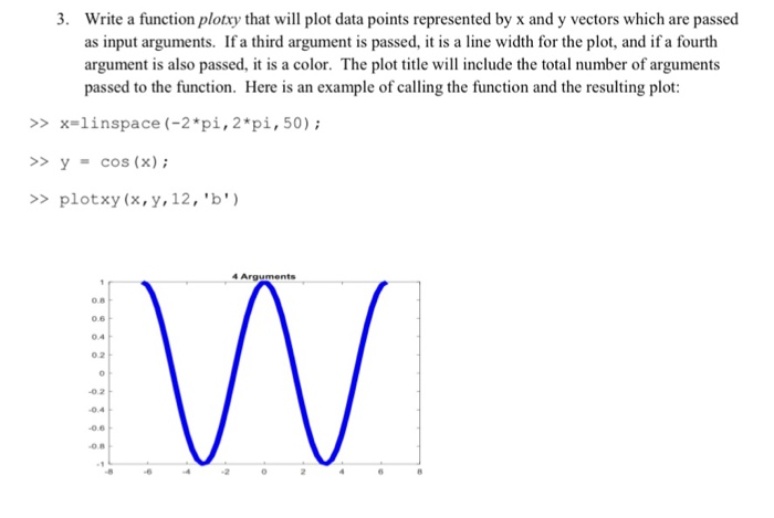 . Write a function plotxy that will plot data points represented by x and y vectors which are passed as input arguments. Ifa third argument is passed, it is a line width for the plot, and if a fourth argument is also passed, it is a color. The plot title will include the total number of arguments passed to the function. Here is an example of calling the function and the resulting plot: >> x=linspace (-2-pi,2*pi, 50); >y cos (x) >plotxy (x,y,12, b) 4 Arguments 0.8 0.6 0.4 0.2 -0.2 0.4 0.6