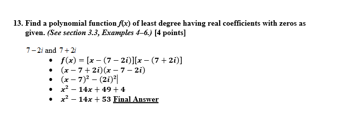 13. Find a polynomial function ffr) of least degree having real coefficients with zeros as given. (See section 3.3, Examples 4-6.) [4 points] 7-2i and 7+2i . . f(x) = [x-(7-2i)][x-(7 + 2i)] (x - 7 + 2i)(x -7 - 2i) x2-14x + 49 + 4 x2-14x + 53 Final Answer · ·