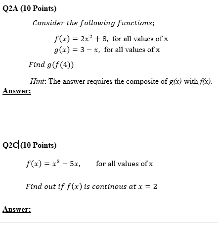Q2A (10 Points) Consider the following functions; f(x) = 2x2 + 8, for all values ofx g(x)-3-x, for all values of x Find g(f(4)) Hint: The answer requires the composite of g() with fox) Answer: Q2dl0 Points) f(x)x3- 5x, for all values of x Find out if f(x) is continous at x = 2 Answer: