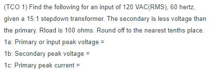 (TCO 1) Find the following for an input of 120 VAC(RMS), 60 hertz, given a 15:1 stepdown transformer. The secondary is less voltage than the primary. Rload is 100 ohms. Round off to the nearest tenths place. 1a: Primary or input peak voltage 1b: Secondary peak voltage 1c: Primary peak current