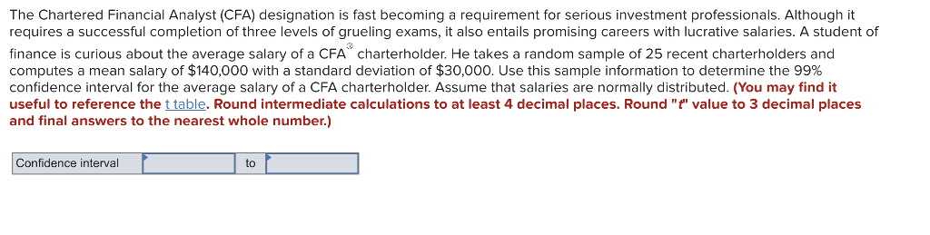 The Chartered Financial Analyst (CFA) designation is fast becoming a requirement for serious investment professionals. Although it requires a successful completion of three levels of grueling exams, it also entails promising careers with lucrative salaries. A student of finance is curious about the average salary of a CFA charterholder. He takes a random sample of 25 recent charterholders and computes a mean salary of $140,000 with a standard deviation of $30,000. Use this sample information to determine the 99% confidence interval for the average salary of a CFA charterholder. Assume that salaries are normally distributed. (You may find it useful to reference the t table. Round intermediate calculations to at least 4 decimal places. Round t value to 3 decimal places and final answers to the nearest whole number) Confidence interval to