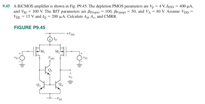 9.45 = 4 V, IDss = 400 μA. A BiCMOS amplifier is shown in Fig. P9.45. The depletion PMOS parameters are and Via = 100 V. The BJT parameters are Ainpn,-100, Aipnp) = 50, and VA = 40 V. Assume VDD = Vy王= 15 V and IQ = 200 μA. Calculate Ad-Ac, and CMRR. FIGURE P9.45 +VDD Mi VDD Os2 0s