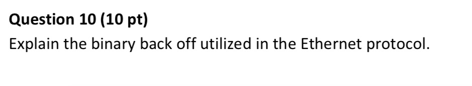 Question 10 (10 pt) Explain the binary back off utilized in the Ethernet protocol