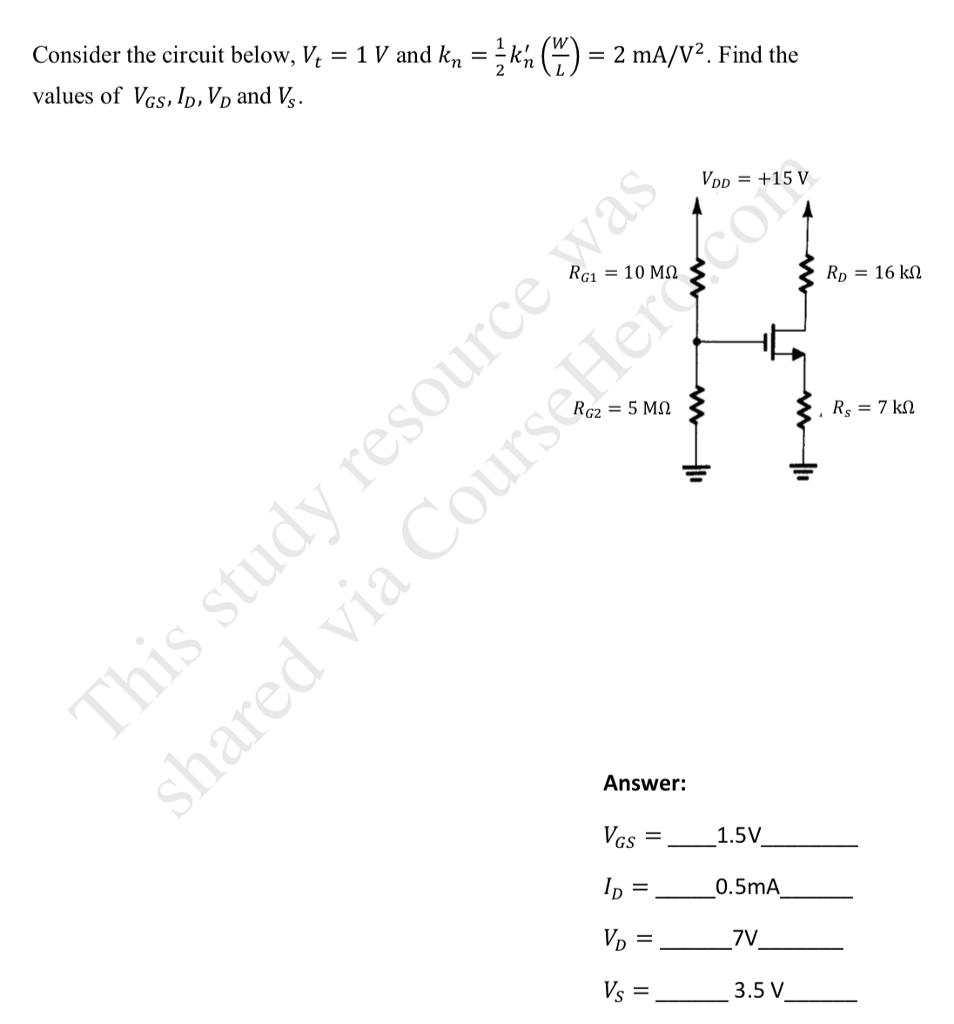 Consider the circuit below, V -1V and kn values of Vas.lo. Vo and V = 2k,e)=2mA/V2. Find the DD = +15 V RG,-10 ΜΩ Answer: ks-_-1.5V = 0.5mA ら V 3.5 V =