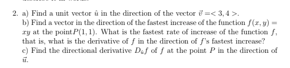 2. a) Find a unit vector u in the direction of the vector u < 3,4 >. b) Find a vector in the direction of the fastest increase of the function f(x, y)- ry at the point P(1, 1). What is the fastest rate of increase of the function f, that is, what is the derivative of f in the direction of fs fastest increase? c) Find the directional derivative Daf of f at the point P in the direction of tu