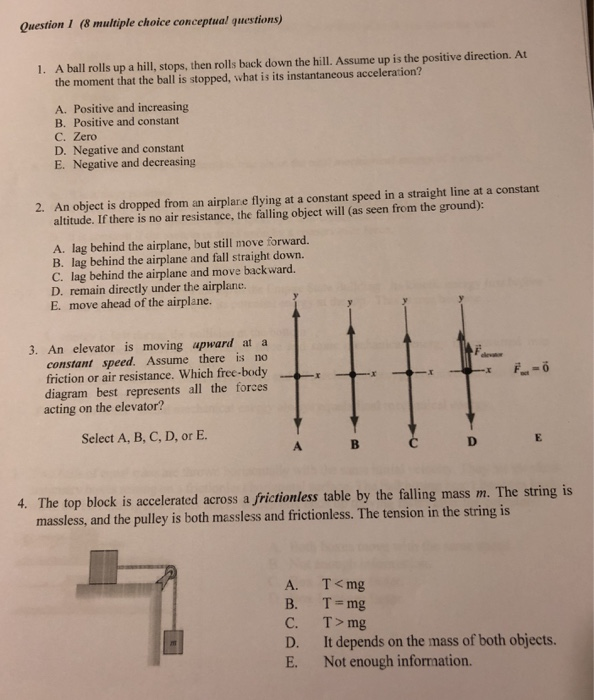 Question 1 (8 multiple choice conceptual questions) A ball rolls up a hill, stops, then rolls back down the hill. Assume up is the positive direction. At the moment that the ball is stopped, what is its instantaneous acceleration? 1. A. Positive and increasing B. Positive and constant C. Zero D. Negative and constant E. Negative and decreasing An object is dropped from an airplare flying at a constant speed in a straight line at a constant altitude. If there is no air resistance, the falling object will (as seen from the ground): 2. A. lag behind the airplane, but still move forward. B. lag behind the airplane and fall straight down. C. lag behind the airplane and move backward. D. remain directly under the airplande. E. move ahead of the airplane. 3. An elevator is moving upward at a constant speed. Assume there is no friction or air resistance. Which free-body diagram best represents all the forces acting on the elevator? Select A, B, C, D, or E 4. The top block is accelerated across a frictionless table by the falling mass m. The string is massless, and the pulley is both massless and frictionless. The tension in the string is A. B. C. D. E. T<mg T=mg T>mg It depends on the mass of both objects. Not enough information.