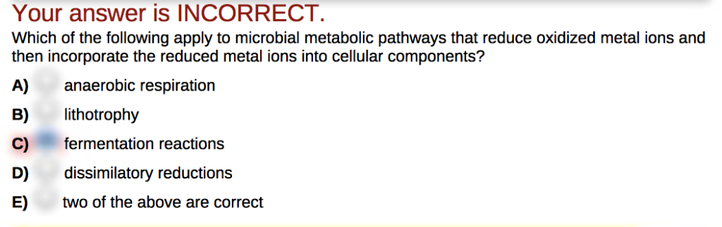 Your answer is INCORRECT Which of the following apply to microbial metabolic pathways that reduce oxidized metal ions and the