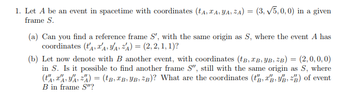 1. Let A be an event in spacetime with coordinates (ta,TA. JA,A) 3, v5,0,0) in a given frame S. (a) Can you find a reference frame S, with the same origin as S, where the event A has coordinates (A,TA A A) 2,2,1,1)? (b) Let now denote with B another event, with coordinates (tB,rB.yB. 2B) (2,0,0,0) in S. Is it possible to find another frame S, still with the same origin as S, where (t%,戏,3/1,ะไ) = (tB,TB,IB, 2B)? What are the coordinates (tg, ,媚,唱) of event B in frame S?