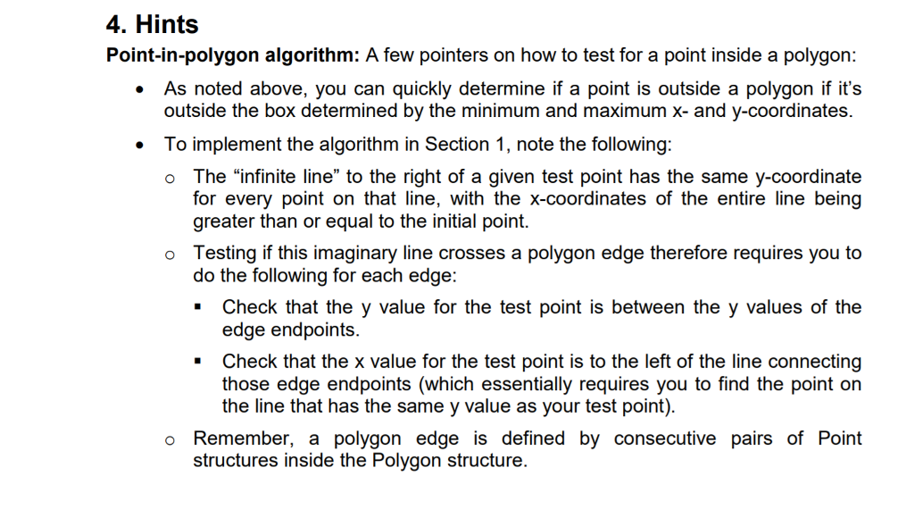 4. Hints Point-in-polygon algorithm: A few pointers on how to test for a point inside a polygon: As noted above, you can quickly determine if a point is outside a polygon if its outside the box determined by the minimum and maximum x- and y-coordinates. To implement the algorithm in Section 1, note the following: o The infinite line to the right of a given test point has the same y-coordinate greater than or equal to the initial point. o Testing if this imaginary line crosses a polygon edge therefore requires you to Check that the y value for the test point is between the y values of the . Check that the x value for the test point is to the left of the line connecting do the following for each edge: edge endpoints. those edge endpoints (which essentially requires you to find the point on the line that has the same y value as your test point). o Remember, a polygon edge is defined by consecutive pairs of Point structures inside the Polygon structure.