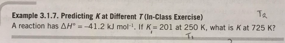 T久 Example 3.1.7. Predicting K at Different T (In-Class Exercise) A reaction has ΔΗ。=-41.2 kJ mol-1. If K= 201 at 250 K, what