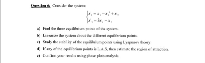 Question 6: Conier the system: a) Find the three equilibrium points of the system. b) Linearize the system about the different equilibrium points. e) Study the stability of the equilibrium points using Lyapunov theory d) If any of the equilibrium points is L.A.S, then estimate the region of attraction. e) Confirm your results using phase plots analysis