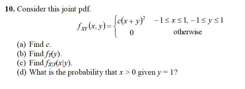 10. Consider this joint pdf. c(r+ y 0 otherwise (a) Find c. (b) Find frv). (c) Find fyy) (d) What is the probability that x > 0 giveny-1?