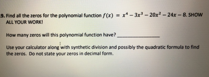 9. Find all the zeros for the polynomial function f(x) x- 3x3-20x2 -24x -8. SHOw ALL YOUR WORK How many zeros will this polynomial function have? Use your calculator along with synthetic division and possibly the quadratic formula to find the zeros. Do not state your zeros in decimal form.