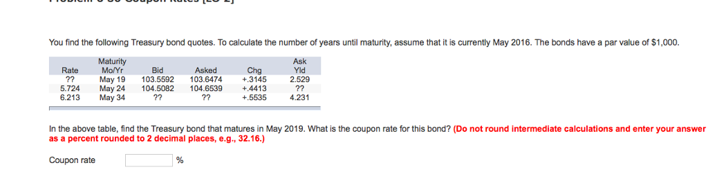 You find the following Treasury bond quotes. To calculate the number of years until maturity, assume that it is currently May 2016. The bonds have a par value of $1,000. Maturity Mo/Yr aik ed Rate ?? May 19 103.5592 103.6474 +3145 2.529 5.724 May 24 104.5082 104.6539 +4413 6.213 Bid Asked Chg May 34 +.5535 4.231 In the above table, find the Treasury bond that matures in May 2019. What is the coupon rate for this bond? (Do not round intermediate calculations and enter your answer as a percent rounded to 2 decimal places, e.g., 32.16.) Coupon rate