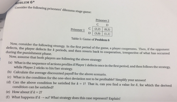 OBLEM 6* Consider the following prisoners dilemma stage game: Prisoner 2 C D Prisoner i C (2,2) (0.3) Table 5: Game of Problem 6 (1 Now, consider the following strategy. In the first period of the game, a player cooperates. Then, if the opponent defects, the player defects for k periods, and then reverts back to cooperation, irrespective of what has occurred during the punishment phase. Now, assume that both players are following the above strategy (a) What is the sequence of actions profiles if Player I defects once in the first period, and then follows the strategy, while Player 2 sticks to his/her strategy (b) Calculate the average discounted payoff for the above scenario. (c) What is the condition for the one-shot deviation not to be profitable? Simplifty your answer d) Can the above condition be satisfied for k 1 That is, can you find a value for 6 u find a value for δ, for which the derived condition can be satisfied? (e) How about if k 2? (f) What happens if k- oo? What strategy does this case represent? Explain!
