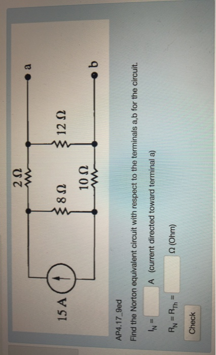 2Ω 15 A 8Ω 12Ω 10Ω AP4.17 9ed Find the Norton equivalent circuit with respect to the terminals a,b for the circuit. A (current directed toward terminal a) Ω (Ohm) Check