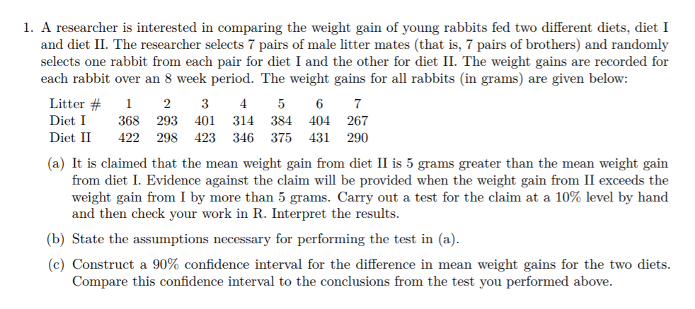 1. A researcher is interested in comparing the weight gain of young rabbits fed two different diets, diet I and diet II. The researcher selects 7 pairs of male litter mates (that is, 7 pairs of brothers) and randomly selects one rabbit from each pair for diet I and the other for diet II. The weight gains are recorded for each rabbit over an 8 week period. The weight gains for all rabbits (in grams) are given below Litter# 1 2 3 4 5 6 7 Diet I Diet II 422 298 423 346 375 431 290 368 293 401 314 384 404 267 (a) It is claimed that the mean weight gain from diet II is 5 grams greater than the mean weight gain from diet I. Evidence against the claim will be provided when the weight gain from II exceeds the weight gain from 1 by more than 5 grams. Carry out a test for the claim at a 10% level by hand and then check your work in R. Interpret the results (b) State the assumptions necessary for performing the test in (a). (c) Construct a 90% confidence interval for the difference in mean weight gains for the two diets Compare this confidence interval to the conclusions from the test you performed above.