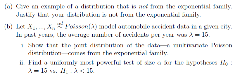 (a) Give an example of a distribution that is not from the exponential family. (b) Let X,,...X, Poisson(A) model automobile accident data in a given city. i. Show that the joint distribution of the data -a multivariate Poissorn ii. Find a uniformly most powerful test of size α for the hypotheses Ho : Justify that your distribution is not from the exponential family. In past years, the average number of accidents per year was λ-15. distribution comes from the exponential family. 15 vs. H1 : λ < 15.