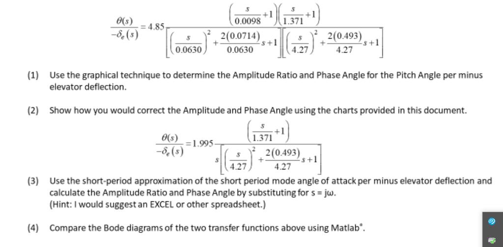 θ(s): 4.85 5,(5) 0.0098 1.371 003 20019,. 02), s 2(0.493) 4.27 0.06301 4.27+ (1) Use the graphical technique to determine the Amplitude Ratio and Phase Angle for the Pitch Angle per minus elevator deflection. (2) Show how you would correct the Amplitude and Phase Angle using the charts provided in this document. e)-1995 1.371 4.27 4.27(0493 (3) Use the short-period approximation of the short period mode angle of attack per minus elevator deflection and calculate the Amplitude Ratio and Phase Angle by substituting for s-jw (Hint:I would suggest an EXCEL or other spreadsheet.) (4) Compare the Bode diagrams of the two transfer functions above using Matlab.