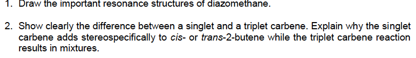 1. Draw the important resonance structures of diazomethane 2. Show clearly the difference between a singlet and a triplet car