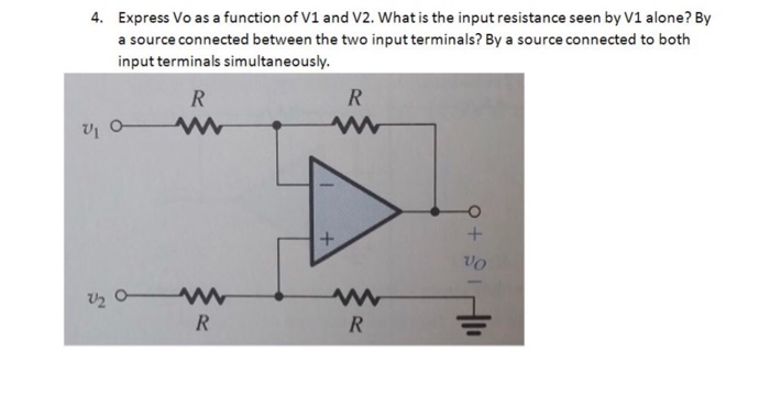 Express Vo as a function of V1 and V2. What is the input resistance seen by V1 alone? By a source connected between the two input terminals? By a source connected to both input terminals simultaneously 4. vo