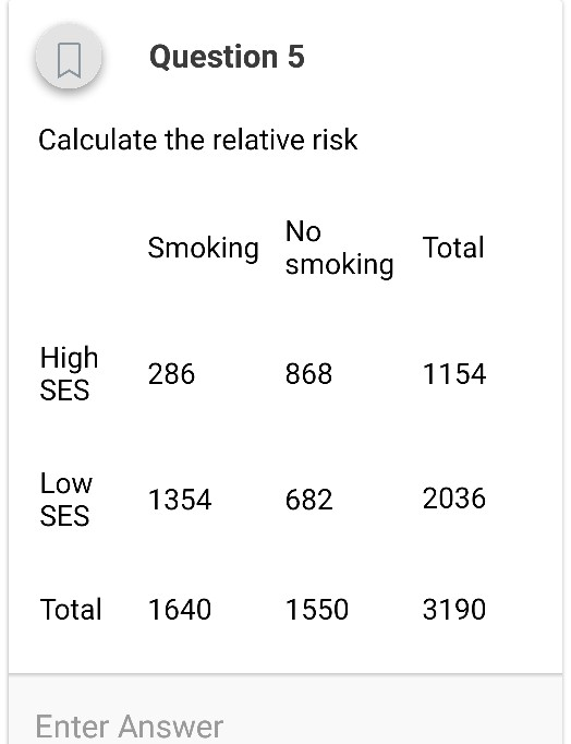 Question 5 Calculate the relative risk Smoking smoking No Total High 286 868 1154 Low OW 1354 682 2036 Total 1640 1550 3190 Enter Answer