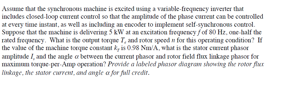 Assume that the synchronous machine is excited using a variable-frequency inverter that includes closed-loop current control so that the amplitude of the phase current can be controlled at every time instant, as well as including an encoder to implement self-synchronous control Suppose that the machine is delivering 5 kW at an excitation frequency fof 80 Hz, one-half the rated frequency. What is the output torque T. and rotor speed n for this operating condition? If the value of the machine torque constant kr is 0.98 Nm/A, what is the stator current phasor amplitude and the angle α between the current phasor and rotor field flux linkage phasor for maximum torque-per-Amp operation? Provide a labeled phasor diagram showing the rotor flux linkage, the stator current, and angle α for full credit.