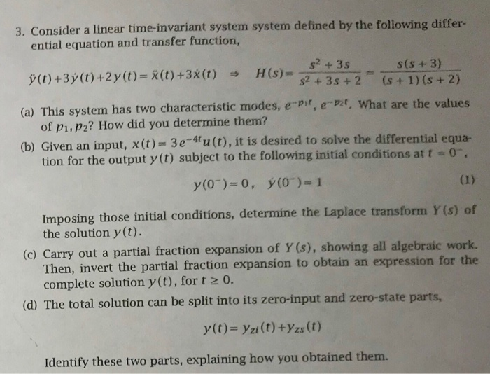 3. Consider a linear time-invariant system system defined by the following differ- ential equation and transfer function, s2 +3s 2 +3s +2 is + 1) (s+ 2) e the values (a) This system has two characteristic modes, e-pir, e-t, what ar of pi,p2? How did you determine them? (b) Given an input, x(t) 3e-4lu(t), it is desired to solve the differential equa- tion for the output y(t) subject to the following initial conditions at t -o Imposing those initial conditions, determine the Laplace transform Y (s) of the solution y(t). (c) Carry out a partial fraction expansion of Y (s), showing all algebraic work. Then, invert the partial fraction expansion to obtain an expression for the complete solution y (t), for t o. (d) The total solution can be split into its zero-input and zero-state parts, y(t)- yzi(t) +yzs (t) Identify these two parts, explaining how you obtained them.