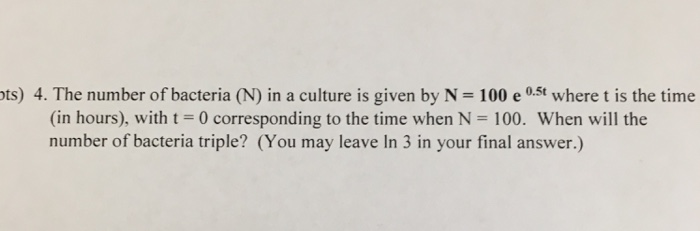 ts) 4. The number of bacteria (N) in a culture is given by N = 100 e 0.5t where t is the time (in hours), with t = 0 corresponding to the time when N = 100, When will the ipn your fnal aswer)