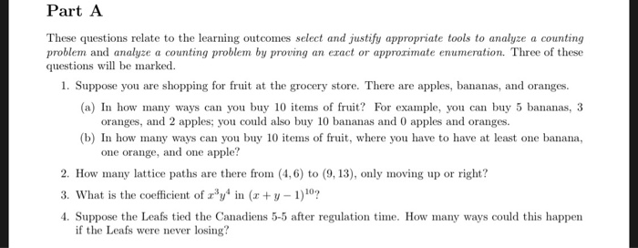Part A These questions relate to the learning outcomes select and justify appropriate tools to analyze a counting problem and analyze a counting problem by proving an ezact or approximate enumeration. Three of these questions will be marked. 1. Suppose you are shopping for fruit at the grocery store. There are apples, bananas, and oranges. (a) In how many ways can you buy 10 items of fruit? For example, you can buy 5 bananas, 3 oranges, and 2 apples; you could also buy 10 bananas and 0 apples and oranges (b) In how many ways can you buy 10 items of fruit, where you have to have at least one banana, one orange, and one apple? 2. How many lattice paths are there from (4,6) to (9,13), only moving up or right? 3. What is the coefficient of yn ( y 1)10 4. Suppose the Leafs tied the Canadiens 5-5 after regulation me. How many ways could this happen if the Leafs were never losing?