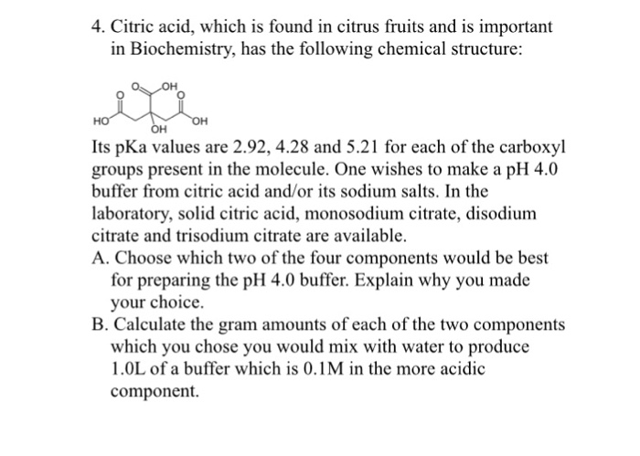 4. Citric acid, which is found in citrus fruits and is important in Biochemistry, has the following chemical structure: OH 0 OH Its pKa values are 2.92, 4.28 and 5.21 for each of the carboxyl groups present in the molecule. One wishes to make a pH 4.0 buffer from citric acid and/or its sodium salts. In the laboratory, solid citric acid, monosodium citrate, disodium citrate and trisodium citrate are available. A. Choose which two of the four components would be best for preparing the pH 4.0 buffer. Explain why you made your choice. B. Calculate the gram amounts of each of the two components which you chose you would mix with water to produce 1.0L of a buffer which is 0.1M in the more acidic component.