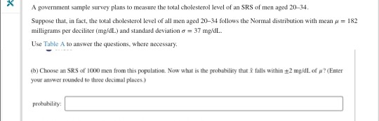 A government sample survey plans to measure the total cholesterol level of an SRS of men aged 20-34. Suppose that in fact, the total cholesterol level of all men aged 20-34 follows the Normal distribution with mean μ milligrams per deciliter (mg/dL) and standard deviation ơ-37 mg/dL. Use Table A to answer the questions, where necessary 182 (b) Choose an SRS of 1000 men from this population. Now what is the probability that R falls within ±2 mg/dLof μ?(Emer your answer rounded to three decimal places.) probability