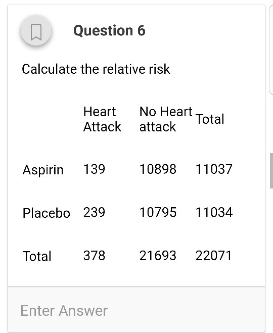 uestion 6 Calculate the relative risk Heart No Heart Total Attack attack Aspirin 13910898 11037 Placebo 23910795 11034 Total 37821693 22071 Enter Answer