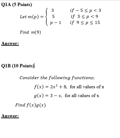 Q1A (5 Points) Let m(p)= 5 p-1if 9 Sp < 15 if 3 p<9 Find m(9) Answer: QIB (10 Points) Consider the following functions; f(x) = 2x2 + 8, for all values ofx g(x)-3-x, for all values of x Find f(x)g(x) Answer: