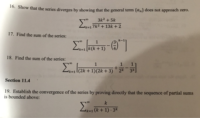 16. Show that the series diverges by showing that the general term tan) does not approach zero. oo 3k2+5k k-17k2 +13k +2 17. Find the sum of the series: k1 k(k + 1) 4 18. Find the sum of the series: kelek+ 1)(2k +3) +1-11 Section 11.4 19. Establish the convergence of the series by proving directly that the sequence of partial sums is bounded above k1(k+1) 3k