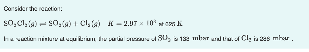 Consider the reaction: so:C12 (g) SO2 (g)+Cl2(g) K-2.97x103 at625 K In a reaction mixture at equilibrium, the partial pressure of SO2 is 133 mbar and that of Cl2 is 286 mbar