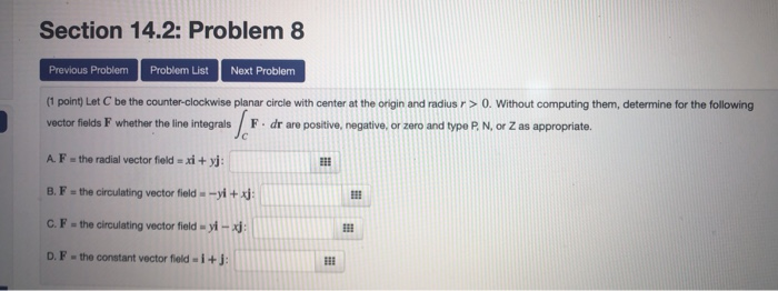 Section 14.2: Problem 8 Previous ProblemProblem List Next Problem (1 point) Let C be the counter-clockwise planar circle with center at the origin and radius r >O. Without computing them, determine for the following vector fields F whether the line integrals F.dr are positive, negative, or zero and type P, N, or Z as appropriate. A. F the radial vector fieldxi+yj B. F-the circulating vector field -yi+x: C. F-the circulating vector field-yi D. F-the constant vector field- i+
